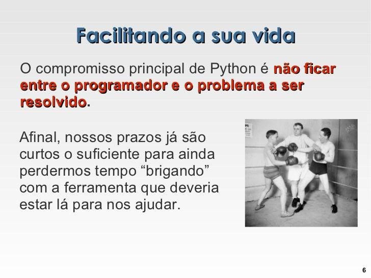 Facilitando a sua vida O compromisso principal de Python é  não ficar entre o programador e o problema a ser resolvido .  ...