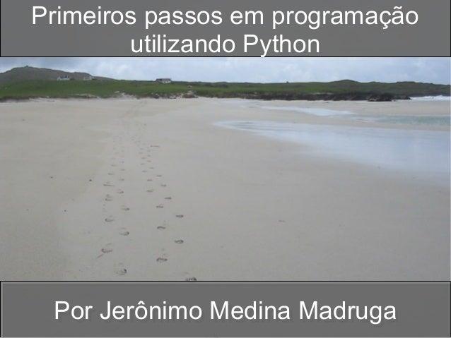 Primeiros passos em programação utilizando Python  Por Jerônimo Medina Madruga Por Jerônimo Medina Madruga