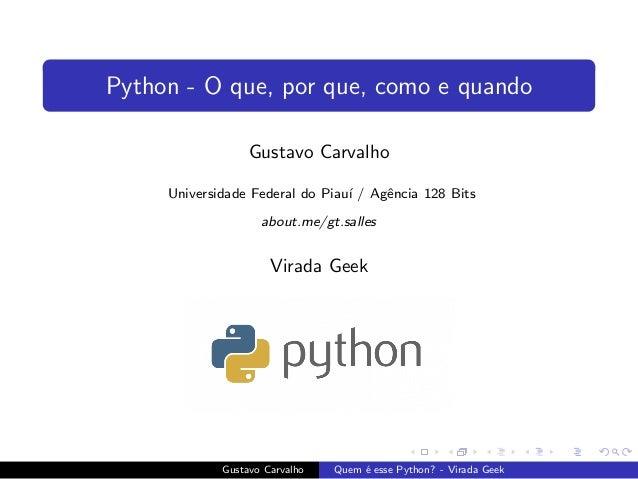 Python - O que, por que, como e quando Gustavo Carvalho Universidade Federal do Piau´ı / Agˆencia 128 Bits about.me/gt.sal...