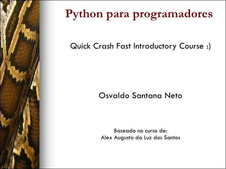 Python para programadores <ul><ul><li>Quick Crash Fast Introductory Course :) </li></ul></ul><ul><ul><li>Osvaldo Santana N...