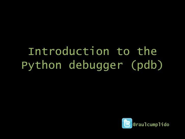 Introduction to thePython debugger (pdb)                @raulcumplido