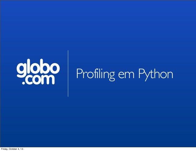 globo .com Profiling em Python Friday, October 4, 13