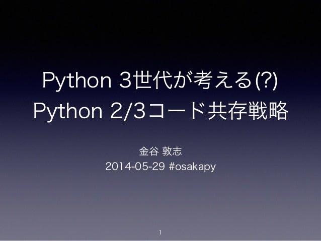 Python 3世代が考える(?) Python 2/3コード共存戦略 金谷 敦志 2014-05-29 #osakapy 1