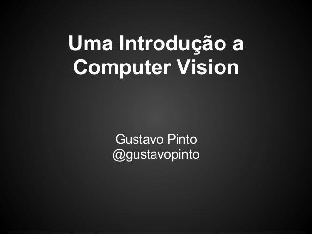 Uma Introdução aComputer Vision    Gustavo Pinto    @gustavopinto