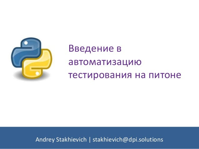 Введение в автоматизацию тестирования на питоне Andrey Stakhievich | stakhievich@dpi.solutions