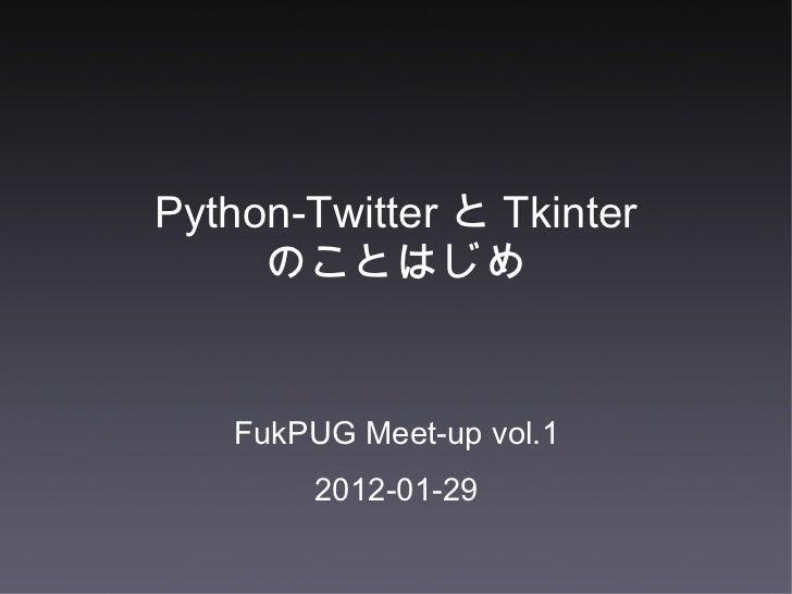 Python-Twitter と Tkinter のことはじめ <ul><li>FukPUG Meet-up vol.1 </li></ul><ul><li>2012-01-29 </li></ul>