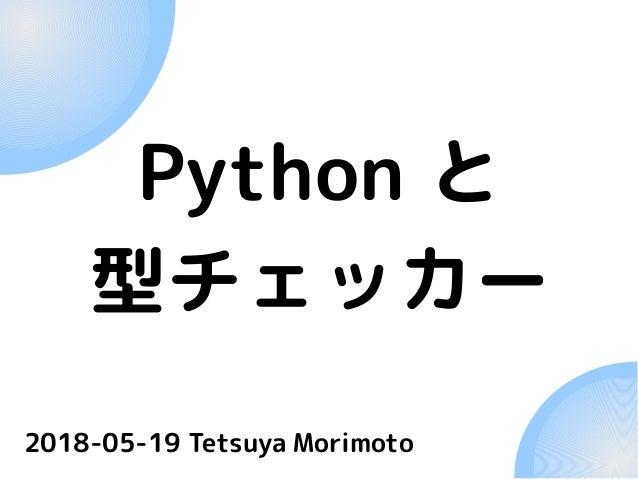 Python と 型チェッカー 2018-05-19 Tetsuya Morimoto