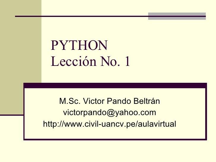 PYTHON Lección No. 1 M.Sc. Victor Pando Beltrán [email_address] http://www.civil-uancv.pe/aulavirtual