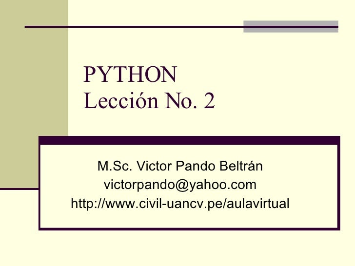 PYTHON Lección No. 2 M.Sc. Victor Pando Beltrán [email_address] http://www.civil-uancv.pe/aulavirtual