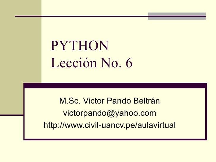 PYTHON Lección No. 6 M.Sc. Victor Pando Beltrán [email_address] http://www.civil-uancv.pe/aulavirtual