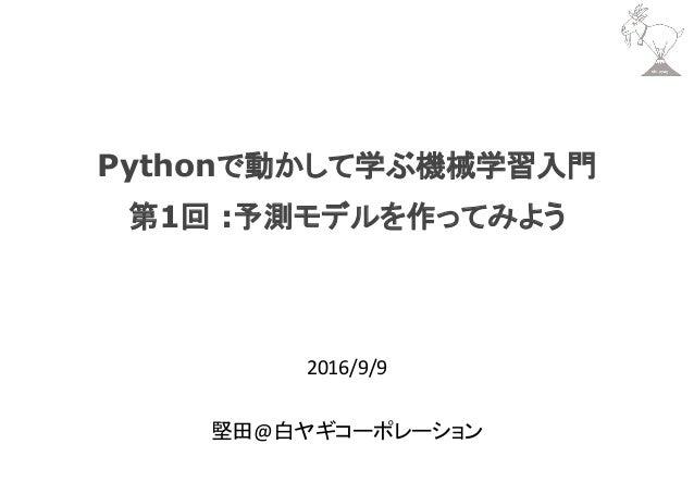 Pythonで動かして学ぶ機械学習入門 第1回 :予測モデルを作ってみよう 2016/9/9 堅田@白ヤギコーポレーション