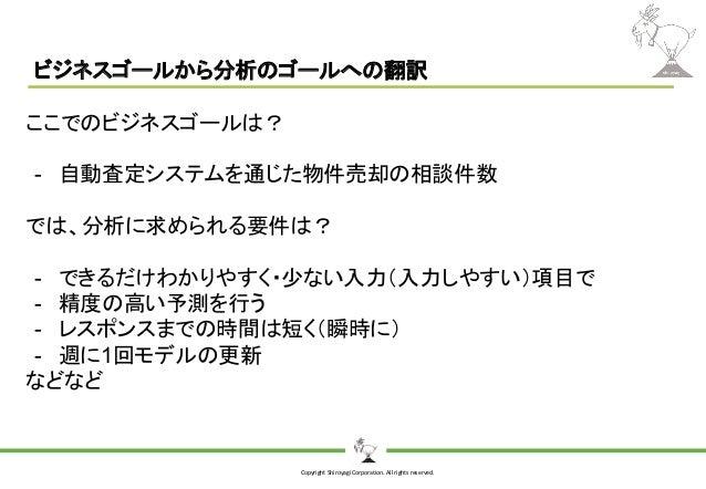 Copyright Shiroyagi Corporation. All rights reserved. ビジネスゴールから分析のゴールへの翻訳 ここでのビジネスゴールは? - 自動査定システムを通じた物件売却の相談件数 では、分析に求められ...