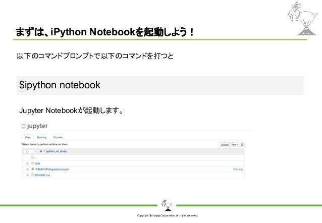 Copyright Shiroyagi Corporation. All rights reserved. まずは、iPython Notebookを起動しよう! $ipython notebook 以下のコマンドプロンプトで以下のコマンドを打...