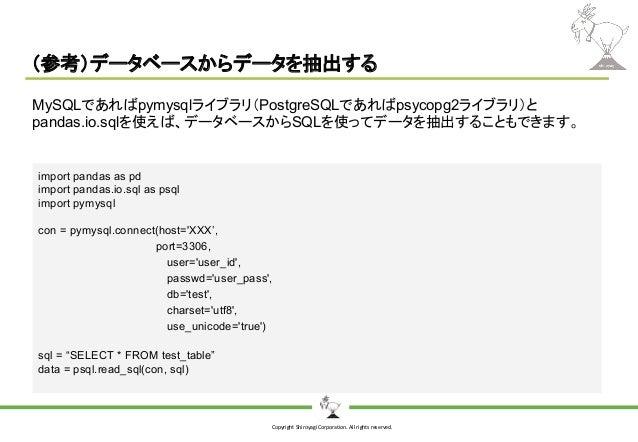 Copyright Shiroyagi Corporation. All rights reserved. (参考)データベースからデータを抽出する import pandas as pd import pandas.io.sql as psq...