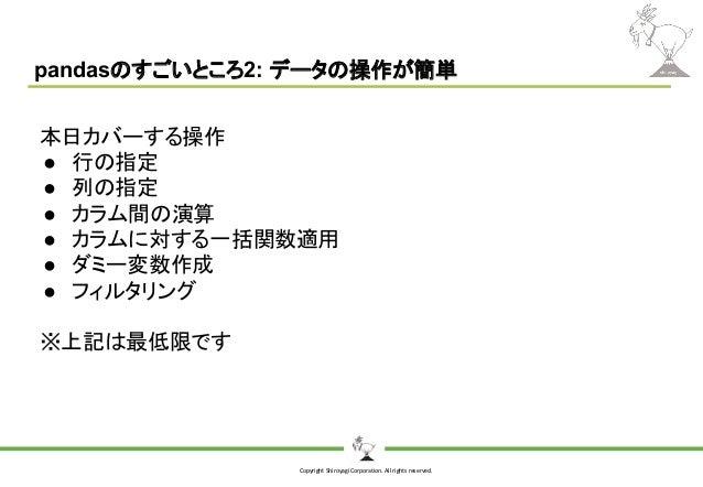 Copyright Shiroyagi Corporation. All rights reserved. pandasのすごいところ2: データの操作が簡単 本日カバーする操作 ● 行の指定 ● 列の指定 ● カラム間の演算 ● カラムに対す...