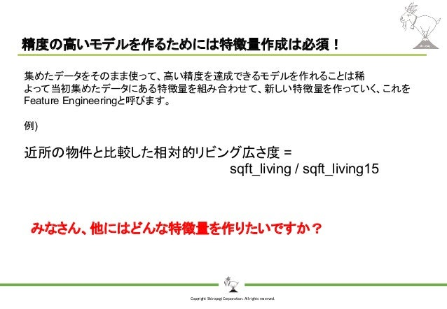 Copyright Shiroyagi Corporation. All rights reserved. 精度の高いモデルを作るためには特徴量作成は必須! 集めたデータをそのまま使って、高い精度を達成できるモデルを作れることは稀 よって当初集...