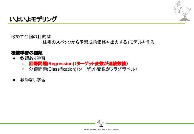Copyright Shiroyagi Corporation. All rights reserved. いよいよモデリング 改めて今回の目的は 「住宅のスペックから予想成約価格を出力する」モデルを作る 機械学習の種類 ● 教師あり学習 ○ ...