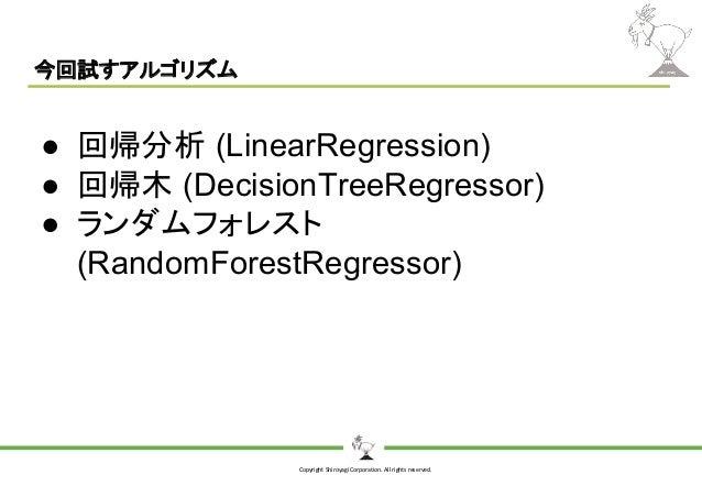 Copyright Shiroyagi Corporation. All rights reserved. 今回試すアルゴリズム ● 回帰分析 (LinearRegression) ● 回帰木 (DecisionTreeRegressor) ●...