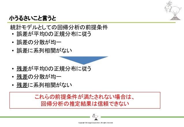 Copyright Shiroyagi Corporation. All rights reserved. 小うるさいこと言うと 統計モデルとしての回帰分析の前提条件 • 誤差が平均0の正規分布に従う • 誤差の分散が均一 • 誤差に系列相関が...
