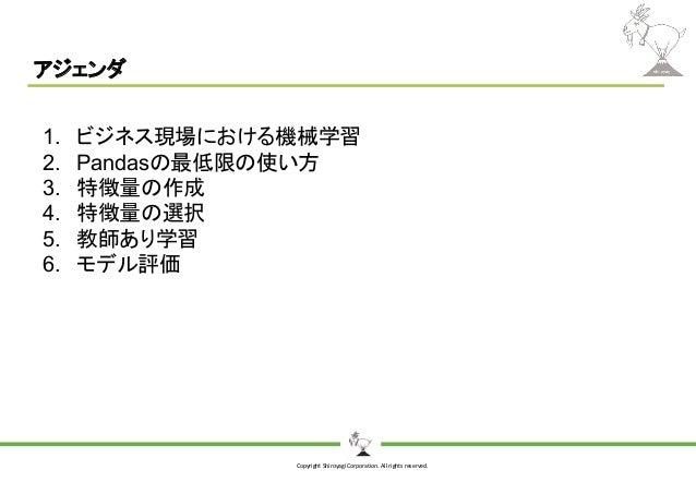 Copyright Shiroyagi Corporation. All rights reserved. アジェンダ 1. ビジネス現場における機械学習 2. Pandasの最低限の使い方 3. 特徴量の作成 4. 特徴量の選択 5. 教師あ...