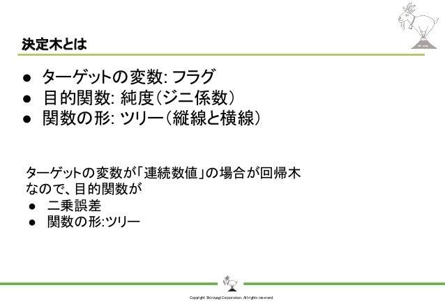 Copyright Shiroyagi Corporation. All rights reserved. 決定木とは ● ターゲットの変数: フラグ ● 目的関数: 純度(ジニ係数) ● 関数の形: ツリー(縦線と横線) ターゲットの変数が「...