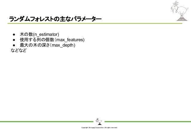 Copyright Shiroyagi Corporation. All rights reserved. ランダムフォレストの主なパラメーター ● 木の数(n_estimator) ● 使用する列の個数(max_features) ● 最大の...