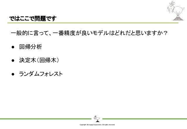 Copyright Shiroyagi Corporation. All rights reserved. ではここで問題です 一般的に言って、一番精度が良いモデルはどれだと思いますか? ● 回帰分析 ● 決定木(回帰木) ● ランダムフォレスト