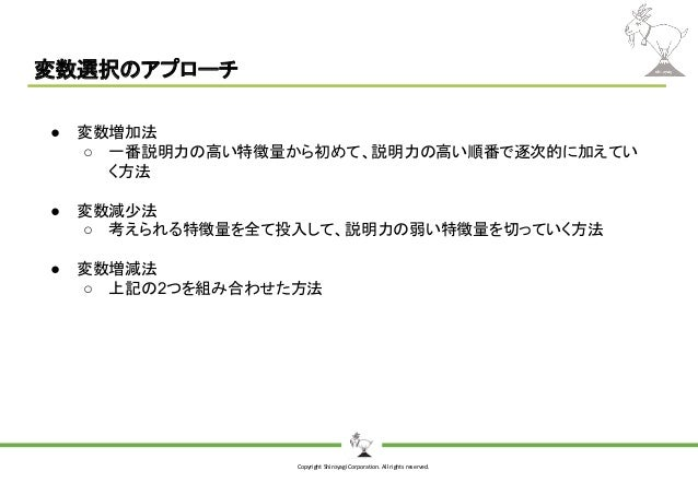 Copyright Shiroyagi Corporation. All rights reserved. 変数選択のアプローチ ● 変数増加法 ○ 一番説明力の高い特徴量から初めて、説明力の高い順番で逐次的に加えてい く方法 ● 変数減少法 ...