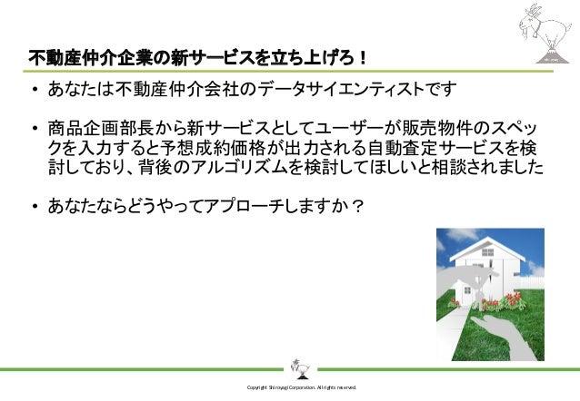 Copyright Shiroyagi Corporation. All rights reserved. 不動産仲介企業の新サービスを立ち上げろ! • あなたは不動産仲介会社のデータサイエンティストです • 商品企画部長から新サービスとしてユ...
