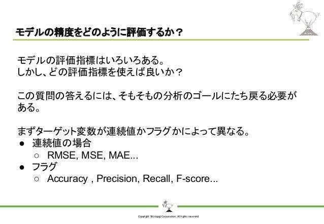 Copyright Shiroyagi Corporation. All rights reserved. モデルの精度をどのように評価するか? モデルの評価指標はいろいろある。 しかし、どの評価指標を使えば良いか? この質問の答えるには、そも...