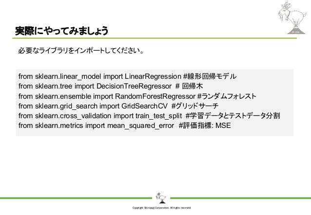 Copyright Shiroyagi Corporation. All rights reserved. 実際にやってみましょう 必要なライブラリをインポートしてください。 from sklearn.linear_model import L...