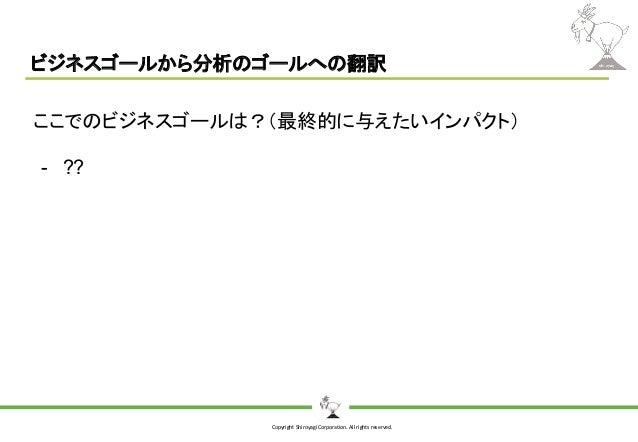 Copyright Shiroyagi Corporation. All rights reserved. ビジネスゴールから分析のゴールへの翻訳 ここでのビジネスゴールは?(最終的に与えたいインパクト) - ??