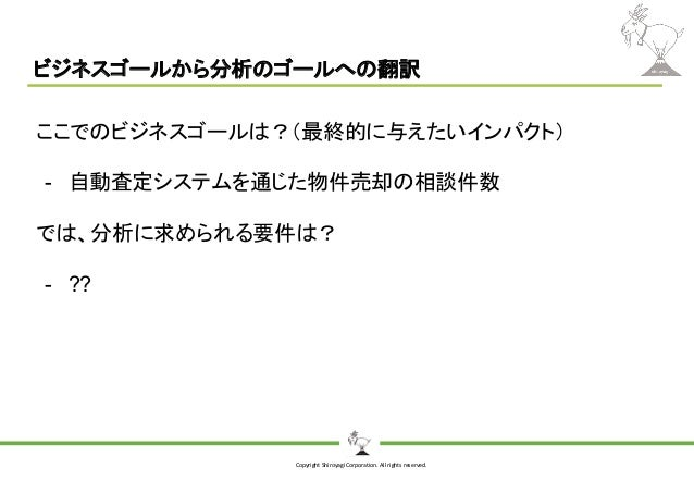 Copyright Shiroyagi Corporation. All rights reserved. ビジネスゴールから分析のゴールへの翻訳 ここでのビジネスゴールは?(最終的に与えたいインパクト) - 自動査定システムを通じた物件売却の...