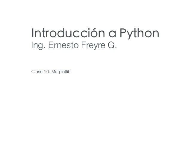 Introducción a Python Ing. Ernesto Freyre G. Clase 10: Matplotlib
