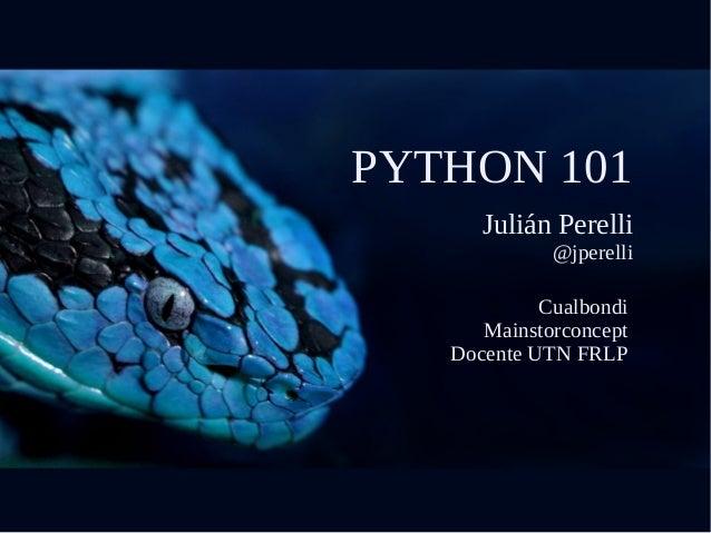 PYTHON 101 Julián Perelli @jperelli Cualbondi Mainstorconcept Docente UTN FRLP