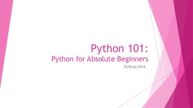 Python 101:  Python for Absolute Beginners  PyTexas 2014