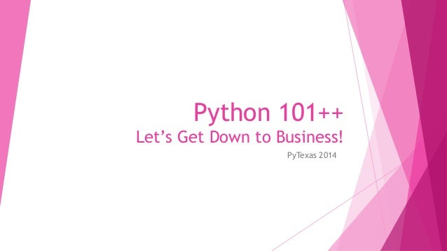 Python 101++  Let's Get Down to Business!  PyTexas 2014