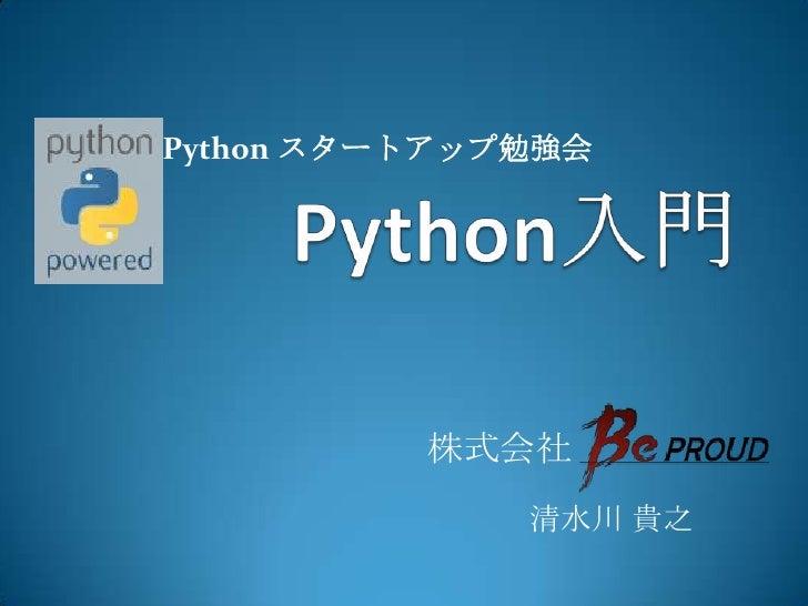 Python入門<br />Python スタートアップ勉強会<br />株式会社<br /> 清水川 貴之<br />