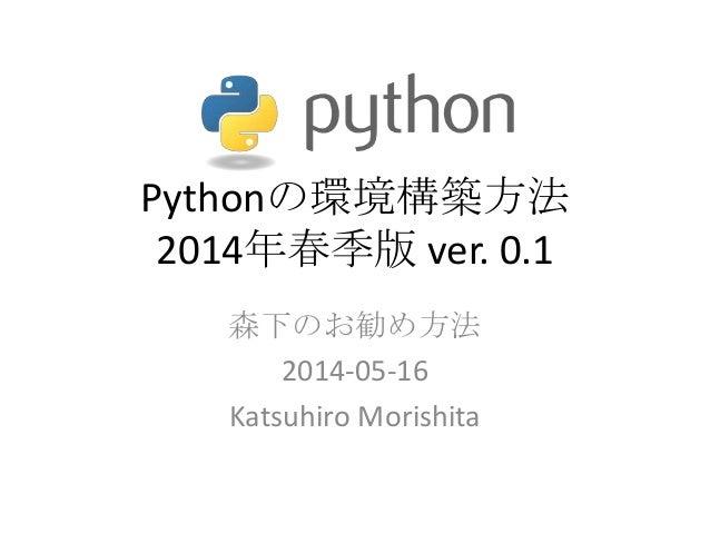 Pythonの環境構築方法 2014年春季版 ver. 0.1 森下のお勧め方法 2014-05-16 Katsuhiro Morishita