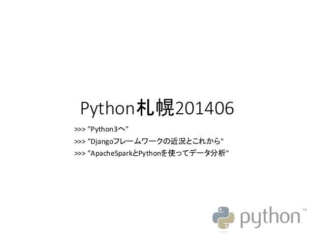 """Python札幌201406 >>> """"Python3へ"""" >>> """"Djangoフレームワークの近況とこれから"""" >>> """"ApacheSparkとPythonを使ってデータ分析"""""""