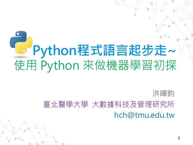 Python程式語言起步走~ 使用 Python 來做機器學習初探 洪暉鈞 臺北醫學大學 大數據科技及管理研究所 hch@tmu.edu.tw 1