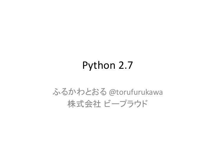 Python 2.7<br />ふるかわとおる @torufurukawa<br />株式会社ビープラウド<br />