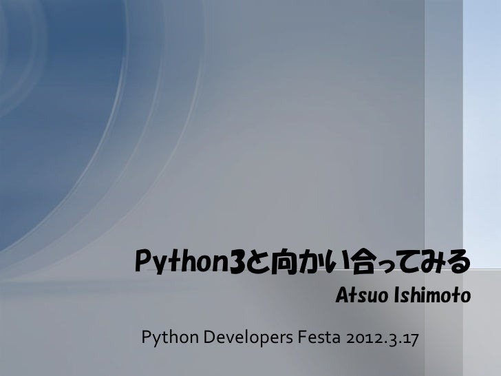 Python3と向かい合ってみる                      Atsuo IshimotoPython Developers Festa 2012.3.17