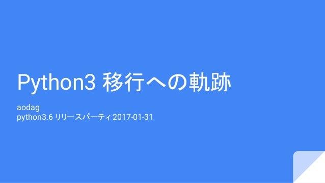 Python3 移行への軌跡 aodag python3.6 リリースパーティ 2017-01-31