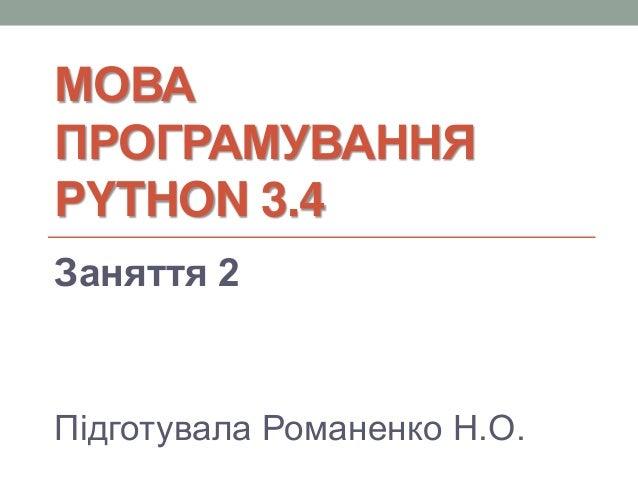 МОВА ПРОГРАМУВАННЯ PYTHON 3.4 Заняття 2 Підготувала Романенко Н.О.
