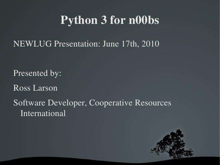 Python 3 for n00bs <ul>NEWLUG Presentation: June 17th, 2010 Presented by: Ross Larson <li>Software Developer, Cooperative ...