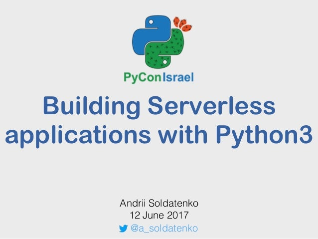 Building Serverless applications with Python3 Andrii Soldatenko 12 June 2017 @a_soldatenko