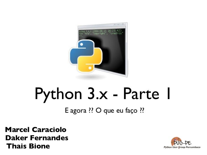 Python 3.x - Parte 1               E agora ?? O que eu faço ??Marcel CaracioloDaker FernandesThais Bione
