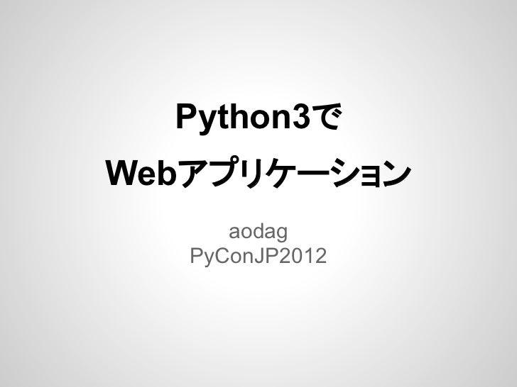 Python3でWebアプリケーション      aodag   PyConJP2012