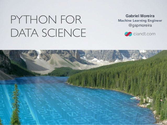 PYTHON FOR DATA SCIENCE Gabriel Moreira Machine Learning Engineer @gspmoreira
